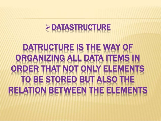 DATASTRUCTURE DATRUCTURE IS THE WAY OF ORGANIZING ALL DATA ITEMS IN ORDER THAT NOT ONLY ELEMENTS TO BE STORED BUT ALSO TH...