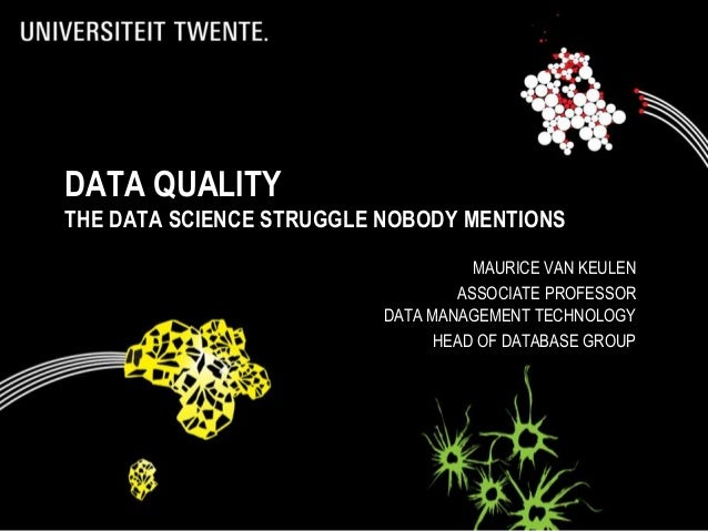 DATA QUALITY THE DATA SCIENCE STRUGGLE NOBODY MENTIONS MAURICE VAN KEULEN ASSOCIATE PROFESSOR DATA MANAGEMENT TECHNOLOGY H...