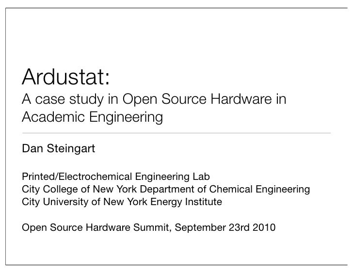 Ardustat: A case study in Open Source Hardware in Academic Engineering  Dan Steingart  Printed/Electrochemical Engineering...