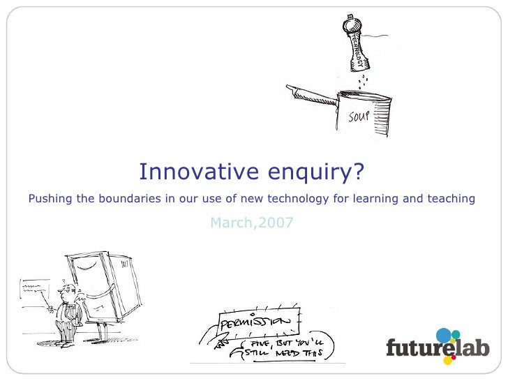 Innovative enquiry? Pushing the boundaries in our use of new technology for learning and teaching March,2007