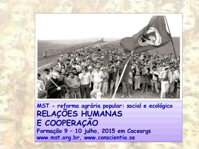 MST - reforma agrária popular: social e ecológico RELAÇÕES HUMANAS E COOPERAÇÃO Formação 9 – 10 julho, 2015 em Coceargs ww...
