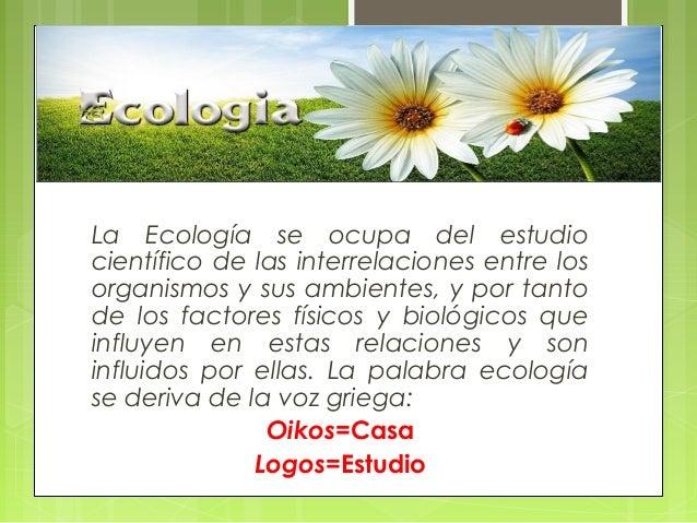 La Ecología se ocupa del estudio científico de las interrelaciones entre los organismos y sus ambientes, y por tanto de lo...