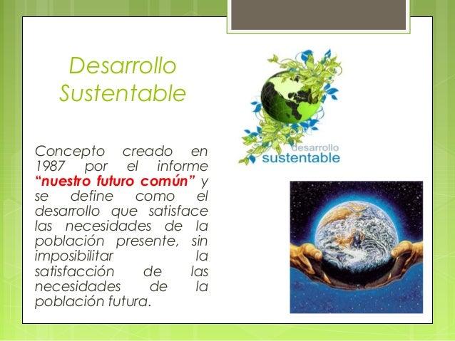 """Desarrollo Sustentable Concepto creado en 1987 por el informe """"nuestro futuro común"""" y se define como el desarrollo que sa..."""