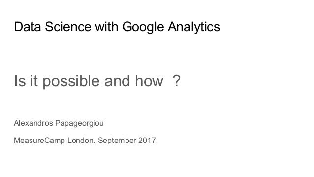 Data Science with Google Analytics Is it possible and how ? Alexandros Papageorgiou MeasureCamp London. September 2017.