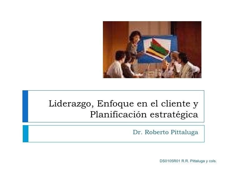 Liderazgo, Enfoque en el cliente y          Planificación estratégica                    Dr. Roberto Pittaluga            ...