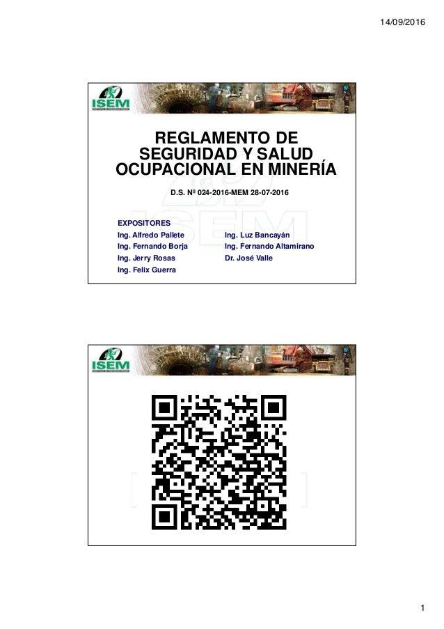 14/09/2016 1 REGLAMENTO DE SEGURIDAD Y SALUD OCUPACIONAL EN MINERÍA D.S. Nº 024-2016-MEM 28-07-2016 EXPOSITORES Ing. Alfre...