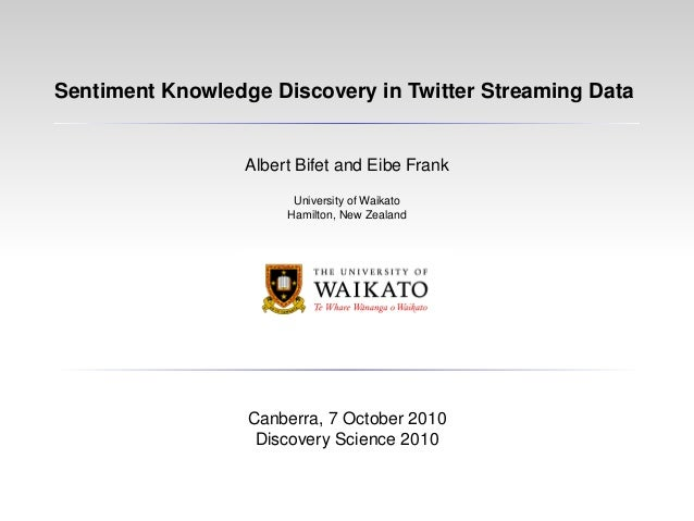 Sentiment Knowledge Discovery in Twitter Streaming Data Albert Bifet and Eibe Frank University of Waikato Hamilton, New Ze...