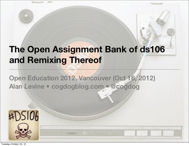 The Open Assignment Bank of ds106       and Remixing Thereof       Open Education 2012, Vancouver (Oct 16, 2012)       Ala...