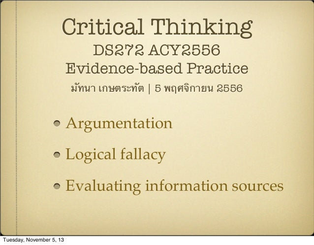 Critical Thinking DS272 ACY2556 Evidence-based Practice มัทนา เกษตระทัต   5 พฤศจิกายน 2556  Argumentation Logical fallacy ...