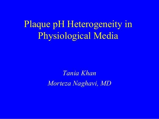 Plaque pH Heterogeneity in Physiological Media Tania Khan Morteza Naghavi, MD