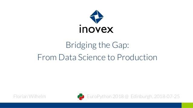 Bridging the Gap: From Data Science to Production Florian Wilhelm EuroPython 2018 @ Edinburgh, 2018-07-25