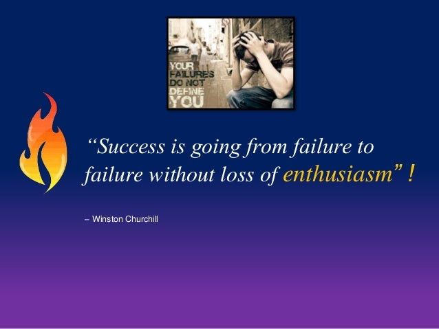 """Success is going from failure to  failure without loss of enthusiasm"" !  – Winston Churchill"