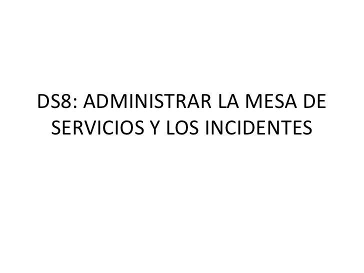 DS8: ADMINISTRAR LA MESA DE SERVICIOS Y LOS INCIDENTES<br />