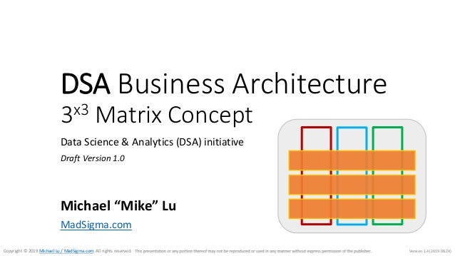 Version.1.4 (2019.08.24)Copyright © 2019 Michael Lu / MadSigma.com. All rights reserved. DSA Business Architecture 3x3 Mat...