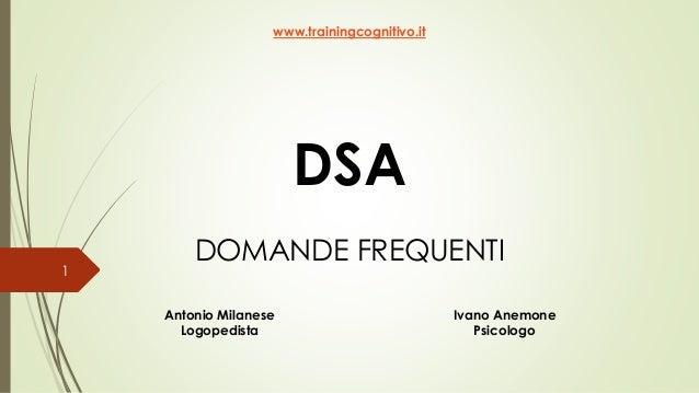 DSA DOMANDE FREQUENTI www.trainingcognitivo.it Antonio Milanese Logopedista Ivano Anemone Psicologo 1