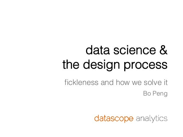 data science & the design process fickleness and how we solve it Bo Peng
