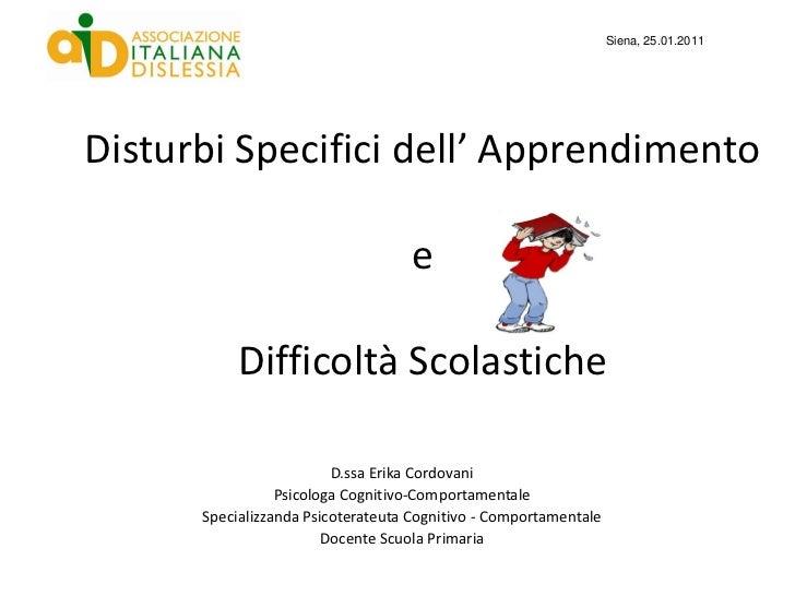 Siena, 25.01.2011Disturbi Specifici dell' Apprendimento                                   e           Difficoltà Scolastic...