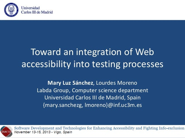 Toward an integration of Web accessibility into testing processes Mary Luz Sánchez, Lourdes Moreno Labda Group, Computer s...