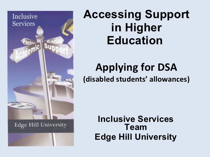 Accessing Support in Higher Education  Applying for DSA (disabled students' allowances) Inclusive Services Team Edge Hill ...