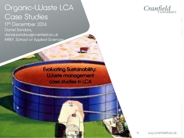 Organic-Waste LCA  Case Studies  11th December 2014  Daniel Sandars,  daniel.sandars@cranfield.ac.uk  IHREF, School of App...