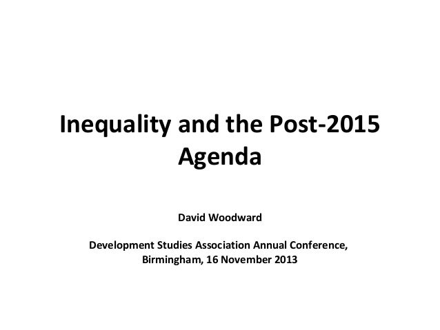 Inequality and the Post-2015 Agenda David Woodward Development Studies Association Annual Conference, Birmingham, 16 Novem...
