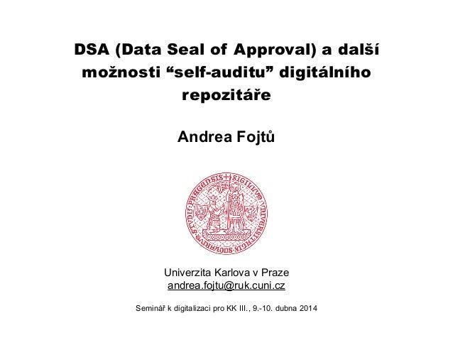 """DSA (Data Seal of Approval) a další možnosti """"self-auditu"""" digitálního repozitáře ! Univerzita Karlova v Praze andrea.fojt..."""