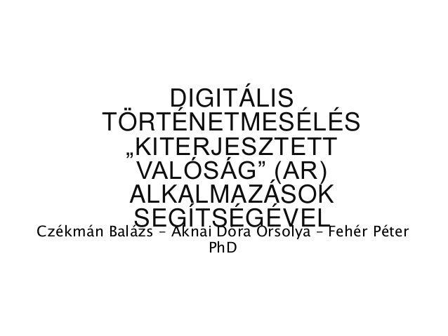 """Czékmán Balázs – Aknai Dóra Orsolya – Fehér Péter PhD DIGITÁLIS TÖRTÉNETMESÉLÉS """"KITERJESZTETT VALÓSÁG"""" (AR) ALKALMAZÁSOK ..."""