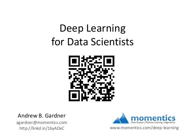 Deep Learning for Data Scientists  Andrew B. Gardner agardner@momentics.com http://linkd.in/1byADxC  www.momentics.com/dee...