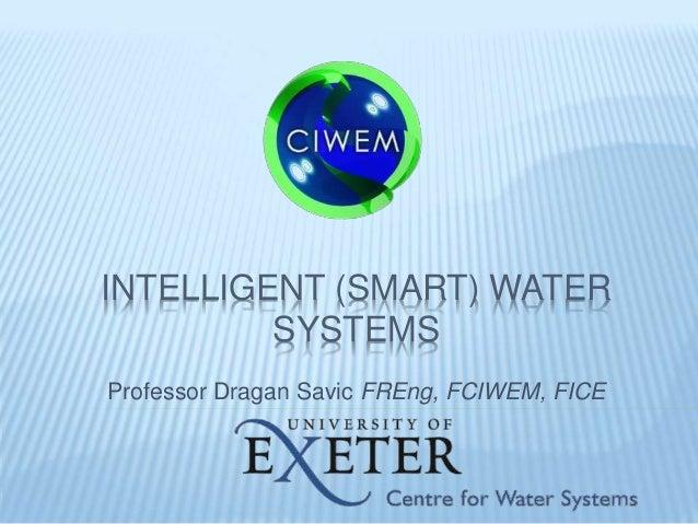 INTELLIGENT (SMART) WATER SYSTEMS Professor Dragan Savic FREng, FCIWEM, FICE