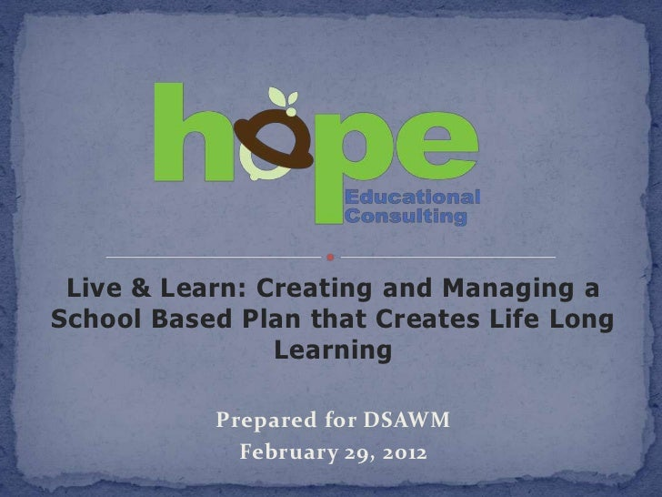 Live & Learn: Creating and Managing aSchool Based Plan that Creates Life Long                Learning           Prepared f...