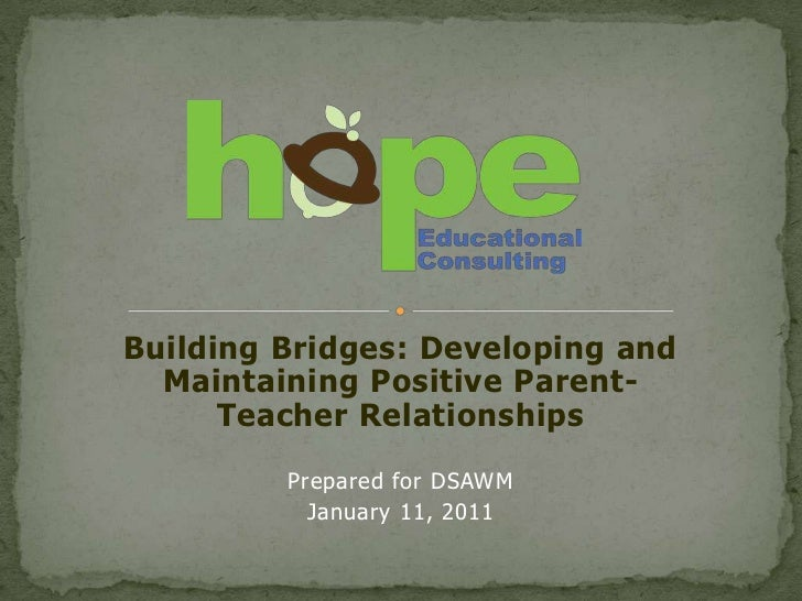 Building Bridges: Developing and  Maintaining Positive Parent-      Teacher Relationships         Prepared for DSAWM      ...