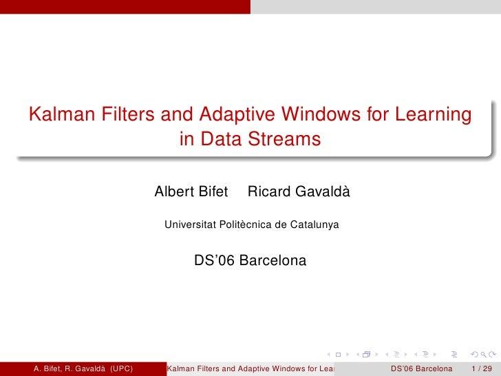 Kalman Filters and Adaptive Windows for Learning                  in Data Streams                               Albert Bif...