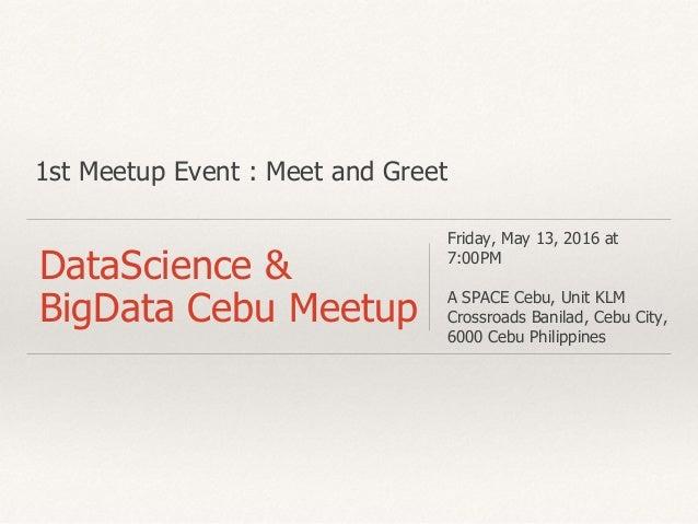 1st Meetup Event : Meet and Greet DataScience & BigData Cebu Meetup Friday, May 13, 2016 at 7:00PM A SPACE Cebu, Unit KLM ...