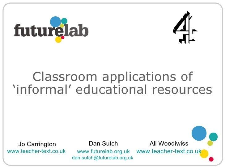 Dan Sutch   www.futurelab.org.uk   [email_address]   Classroom applications of   'informal' educational resources Jo Carri...