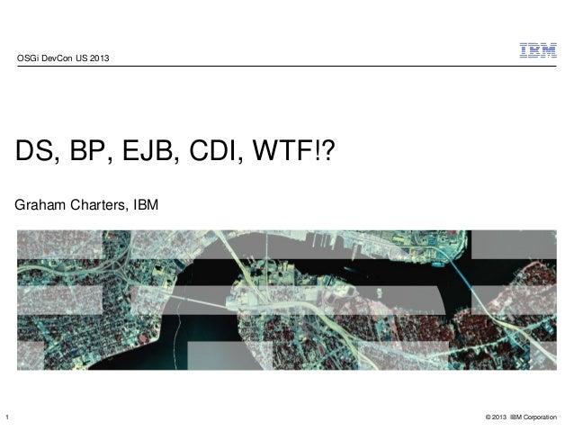 © 2013 IBM Corporation DS, BP, EJB, CDI, WTF!? Graham Charters, IBM OSGi DevCon US 2013 1