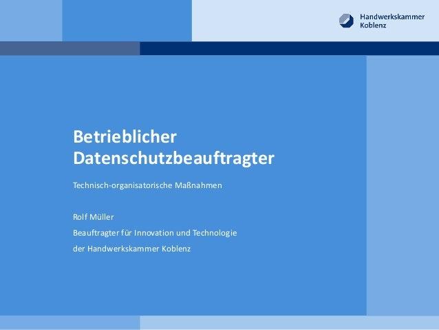 Betrieblicher Datenschutzbeauftragter Technisch-organisatorische Maßnahmen Rolf Müller Beauftragter für Innovation und Tec...