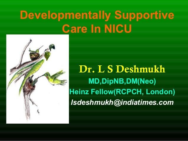 Developmentally Supportive Care In NICU Dr. L S Deshmukh MD,DipNB,DM(Neo) Heinz Fellow(RCPCH, London) lsdeshmukh@indiatime...