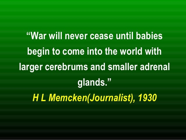 """""""War will never cease until babies begin to come into the world with larger cerebrums and smaller adrenal glands."""" H L Mem..."""