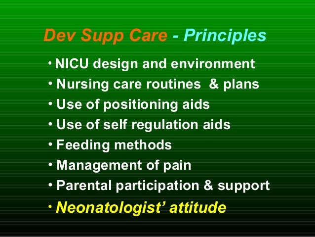 Dev Supp Care - Principles • NICU design and environment • Nursing care routines & plans • Use of positioning aids • Use o...
