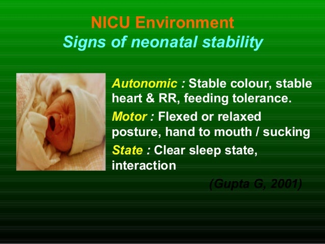NICU Environment Signs of neonatal stability Autonomic : Stable colour, stable heart & RR, feeding tolerance. Motor : Flex...
