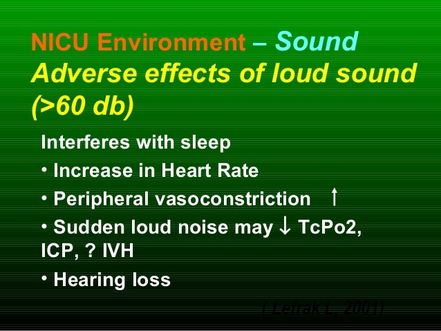 NICU Environment – Sound Adverse effects of loud sound (>60 db) Interferes with sleep • Increase in Heart Rate • Periphera...