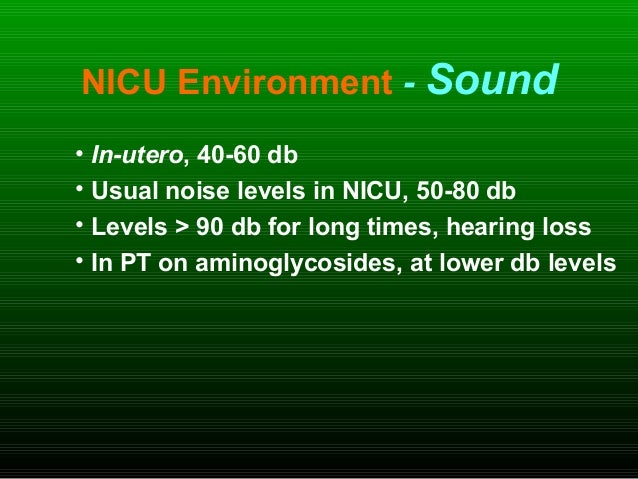 NICU Environment - Sound • In-utero, 40-60 db • Usual noise levels in NICU, 50-80 db • Levels > 90 db for long times, hear...