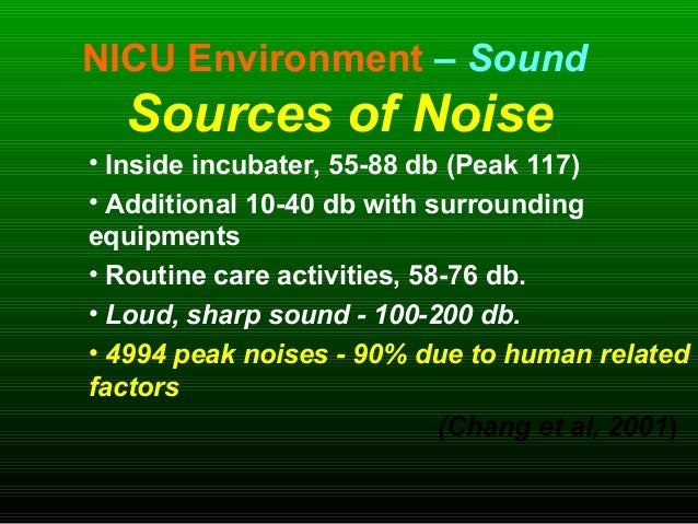 NICU Environment – Sound Sources of Noise • Inside incubater, 55-88 db (Peak 117) • Additional 10-40 db with surrounding e...