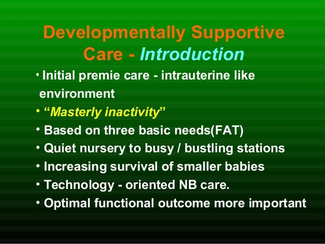 """Developmentally Supportive Care - Introduction • Initial premie care - intrauterine like environment • """"Masterly inactivit..."""