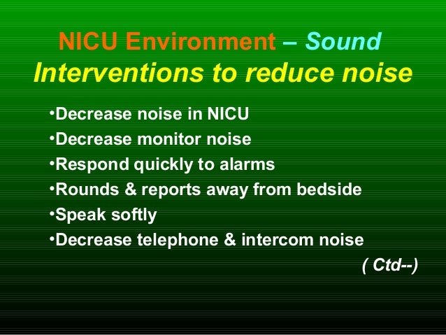 NICU Environment – Sound Interventions to reduce noise •Decrease noise in NICU •Decrease monitor noise •Respond quickly to...