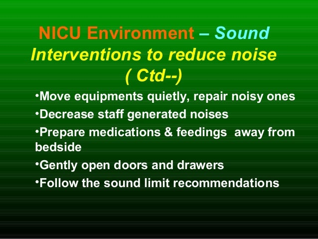 NICU Environment – Sound Interventions to reduce noise ( Ctd--) •Move equipments quietly, repair noisy ones •Decrease staf...