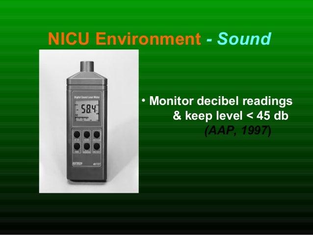 NICU Environment - Sound • Monitor decibel readings & keep level < 45 db (AAP, 1997)