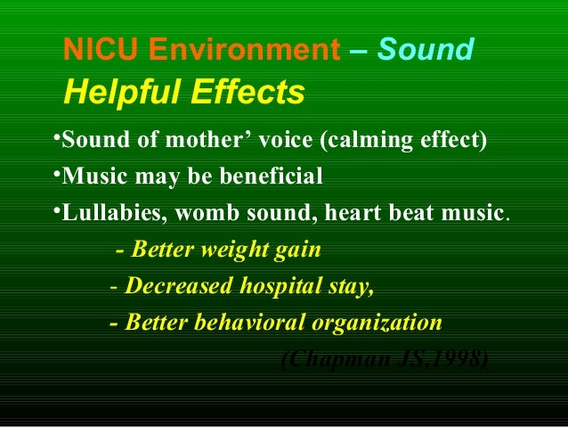 NICU Environment – Sound Helpful Effects •Sound of mother' voice (calming effect) •Music may be beneficial •Lullabies, wom...