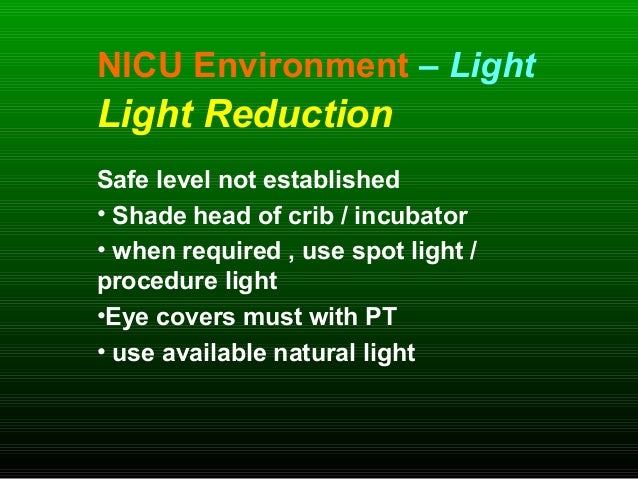 NICU Environment – Light Light Reduction Safe level not established • Shade head of crib / incubator • when required , use...