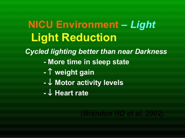 NICU Environment – Light Light Reduction Cycled lighting better than near Darkness - More time in sleep state - ↑ weight g...